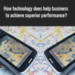 How technology does help business to achieve superior performance?