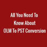 All You Need To Know About OLM To PST Conversion